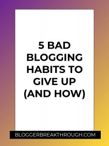 5 Bad Blogging Habits to Give Up (and How)