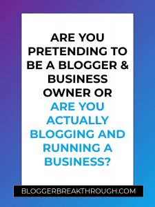 Are You Pretending to Be a Blogger & Business Owner or Are You Actually Blogging and Running a Business?