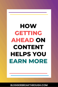 How Getting Ahead On Content Helps You Earn More